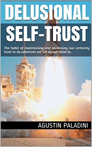 Delusional Self-Trust: The habit of maintaining and increasing our certainty level (Success 4.0 Book 1) Agustin Paladini