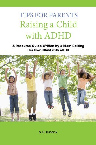 Tips for Parents Raising a Child with ADHD - Written  by  a Mom Raising Her Own Child with ADHD by S.H. Kuharik