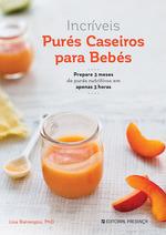 Incríveis Purés Caseiros Para Bebés - Prepare 3 meses de purés nutritivos em apenas 3 horas Lisa Barrangou
