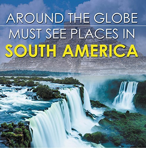 Around The Globe - Must See Places in South America: South America Travel Guide for Kids (Childrens Explore the World Books) Baby Professor
