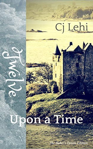 Twelve Upon a Time: The Bakers Dozen Edition  by  CJ Lehi