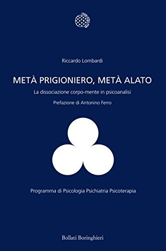Metà prigioniero, metà alato: La dissociazione corpo-mente in psicoanalisi Riccardo Lombardi