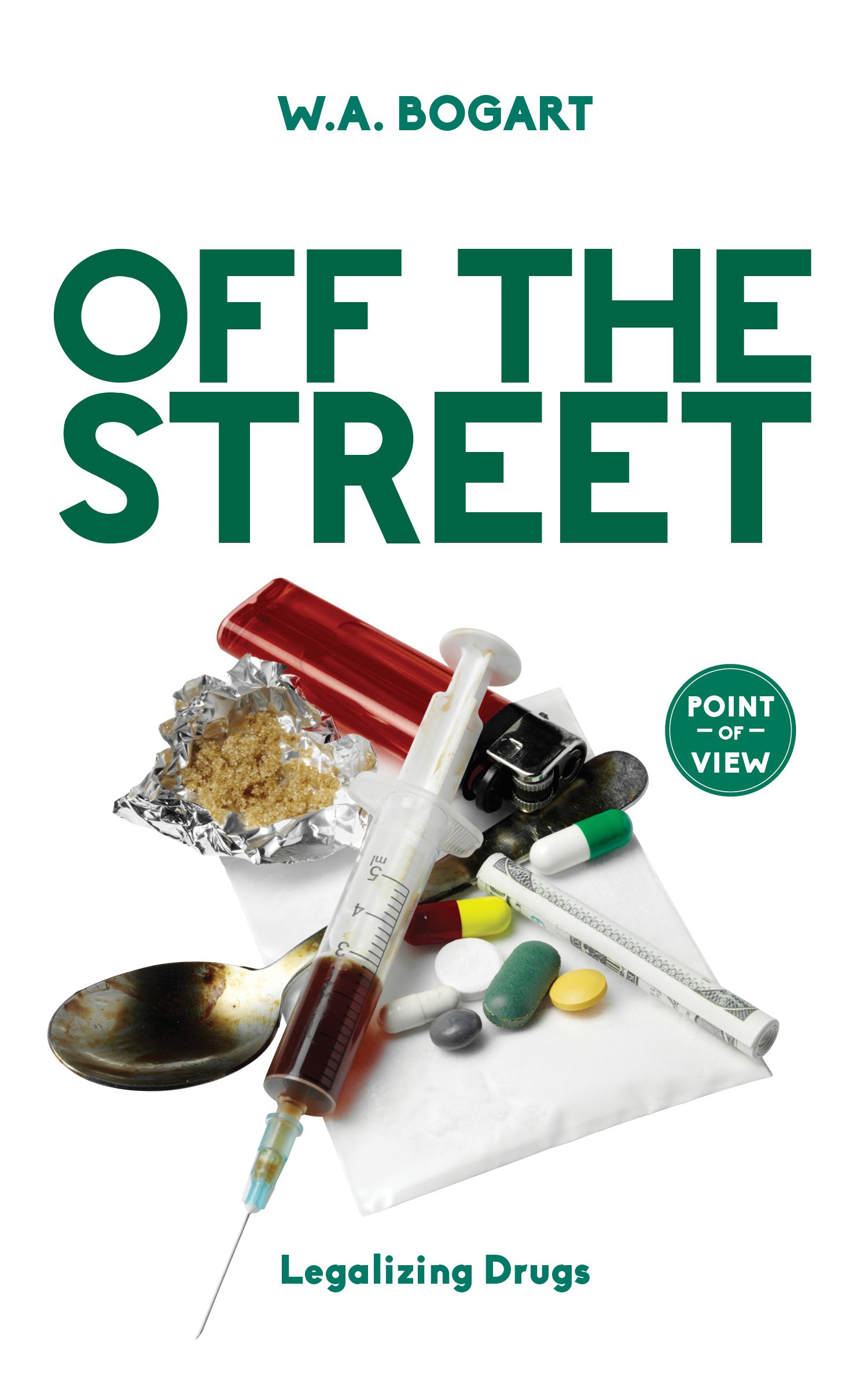 Off the Street: Legalizing Drugs  by  W.A. Bogart
