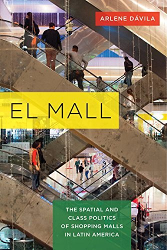 El Mall: The Spatial and Class Politics of Shopping Malls in Latin America Arlene Dávila