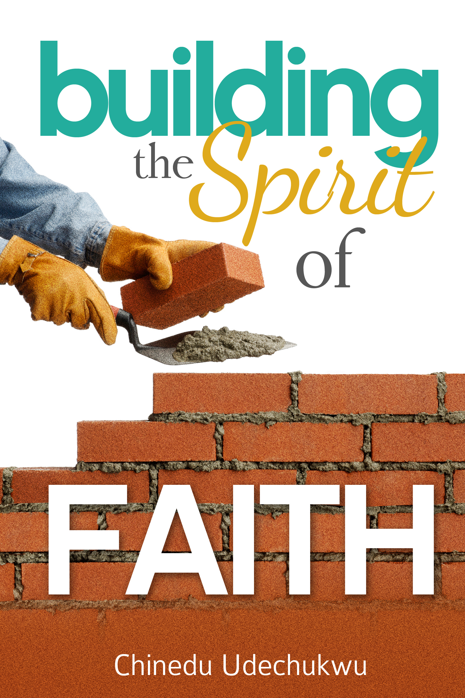 Building the Spirit of Faith  by  Ralu Chinedu Udechukwu