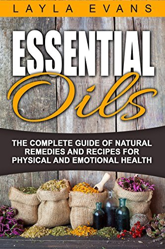 Essential Oils:The Complete Guide of Natural Remedies and Recipes for Physical and Emotional Health  by  Layla Evans