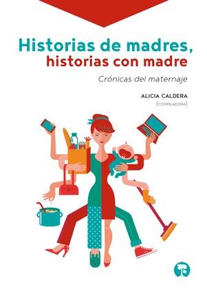 Historias de madres, historias con madre: Crónicas del maternaje Alicia Caldera