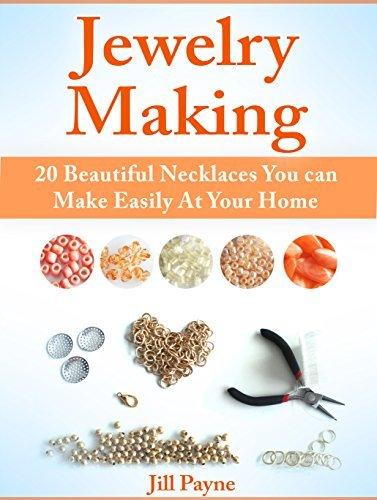 Jewelry Making: 20 Beautiful Necklaces You can Make Easily At Your Home (Jewelry Making, Jewelry Making books, Jewelry) Jill Payne
