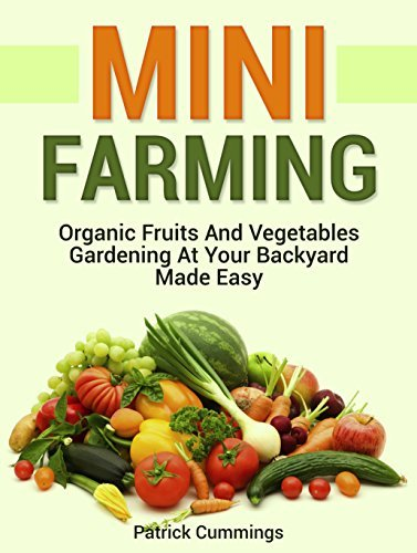Mini Farming: Organic Fruits And Vegetables Gardening At Your Backyard Made Easy  by  Patrick Cummings