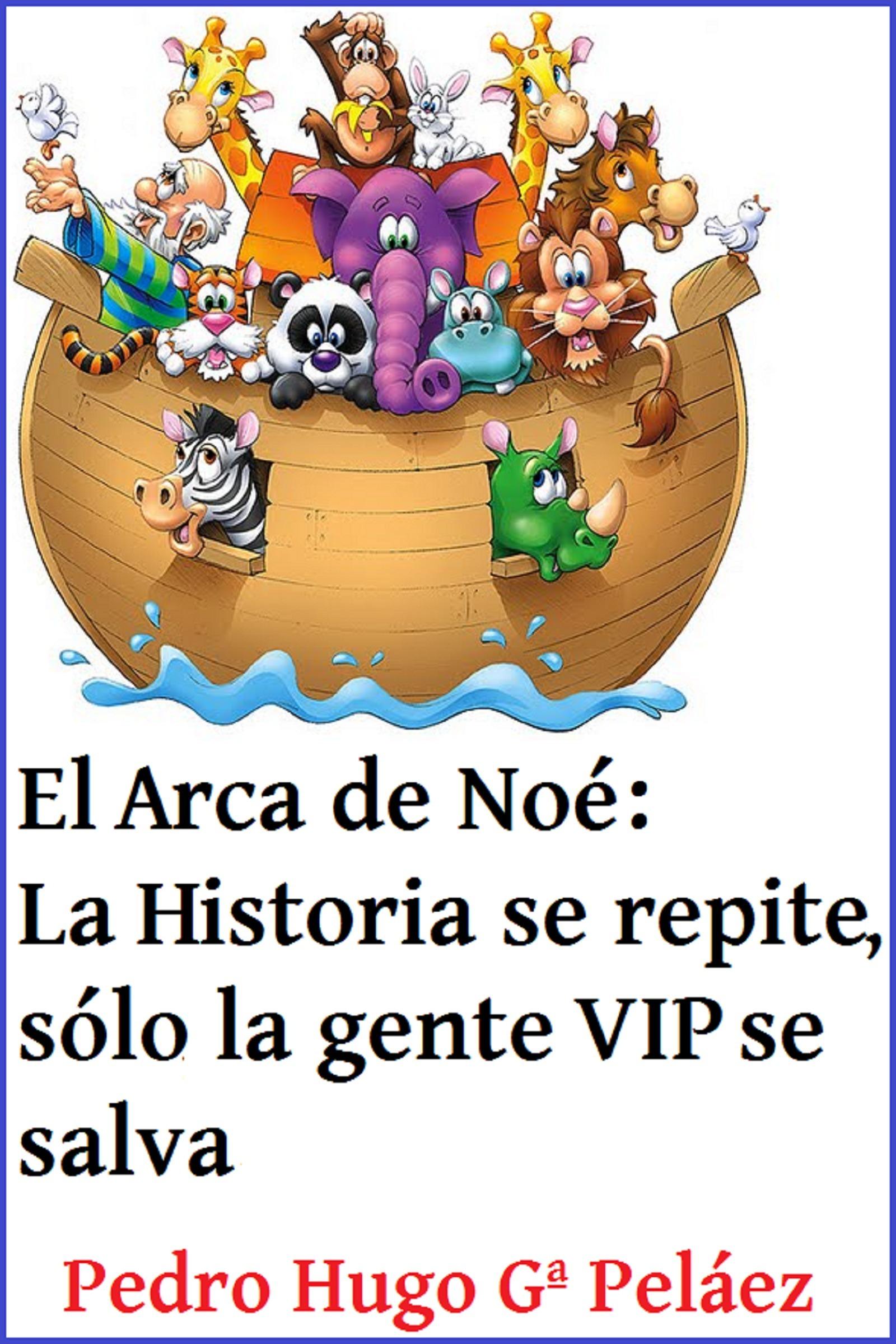 El Arca de Noé: La Historia se repite, sólo la gente VIP se salva  by  Pedro Hugo García Peláez