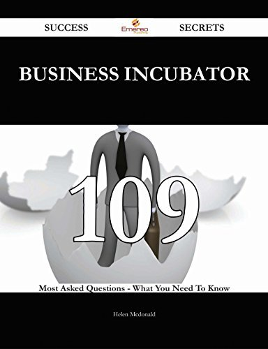 Business Incubator 109 Success Secrets - 109 Most Asked Questions On Business Incubator - What You Need To Know  by  Helen McDonald