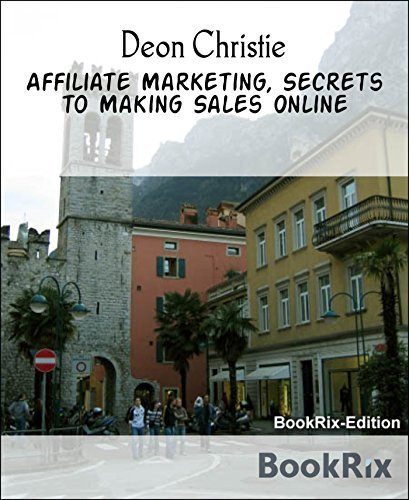 Affiliate Marketing, Secrets to Making Sales Online: Understanding the Logic behind the Method is the Key to achieving actual online sales. Deon Christie