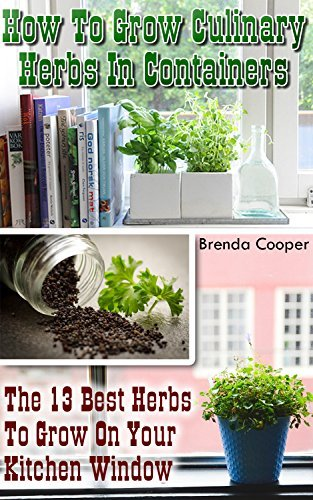 How To Grow Culinary Herbs In Containers: The 13 Best Herbs to Grow On Your Kitchen Window  by  Brenda Cooper