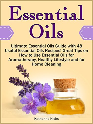 Essential Oils: Ultimate Essential Oils Guide with 48 Useful Essential Oils Recipes! Great Tips on How to Use Essential Oils for Aromatherapy, Healthy ... make essential oils, essential oil guide) Katherine Hicks