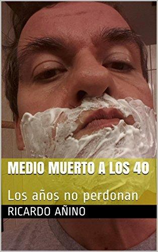 Medio muerto a los 40: Los años no perdonan  by  Ricardo Añino