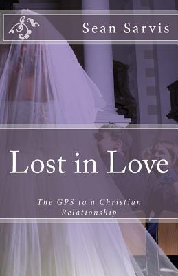 Lost in Love: The GPS to a Christian Relationship  by  Sean Sarvis