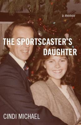 The Sportscasters Daughter: A Memoir Cindi Michael