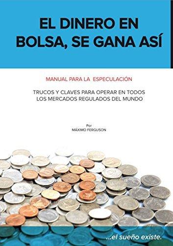 El dinero en bolsa, se gana así: Manual para la especulación. Trucos y claves para operar en todos los mercados regulados del mundo.  by  Máximo Ferguson