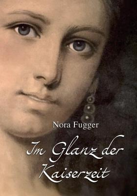 Im Glanz Der Kaiserzeit: Erinnerungen an Kaiserin Elisabeth, Kaiser Franz Joseph Und Ihre Zeit  by  Nora Fugger