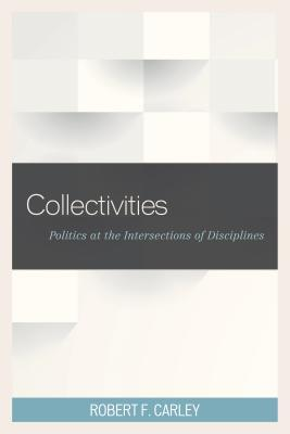 Collectivities: Politics at the Intersections of Disciplines  by  Robert F Carley