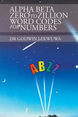 Alpha Beta Zero to Zillion Word Codes for Numbers Dr Godwin Lekwuwa