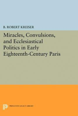 Miracles, Convulsions, and Ecclesiastical Politics in Early Eighteenth-Century Paris  by  B. Robert Kreiser