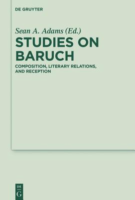 Studies on Baruch: Composition, Literary Relations, and Reception Sean A Adams