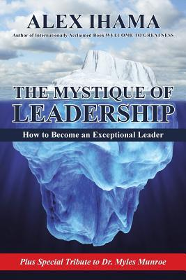The Mystique of Leadership: How to Become an Exceptional Leader  by  Alex Ihama