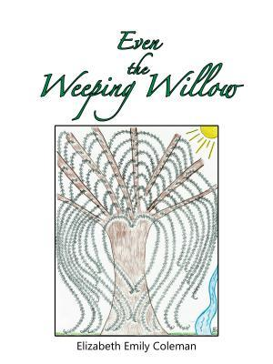 Even the Weeping Willow: A Gift for Those Who Mourn  by  Elizabeth Emily Coleman