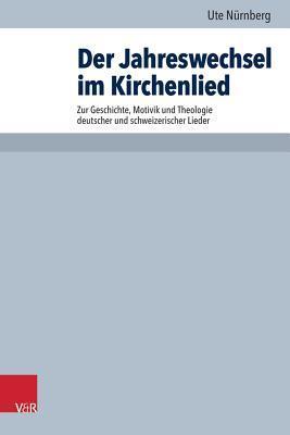 Der Jahreswechsel Im Kirchenlied: Zur Geschichte, Motivik Und Theologie Deutscher Und Schweizerischer Lieder  by  Ute Nurnberg