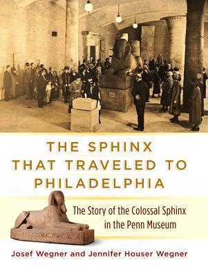 The Sphinx That Traveled to Philadelphia: The Story of the Colossal Sphinx in the Penn Museum Josef W Wegner