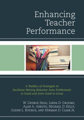 Enhancing Teacher Performance: A Toolbox of Strategies to Facilitate Moving Behavior from Problematic to Good and from Good to Great W George Selig