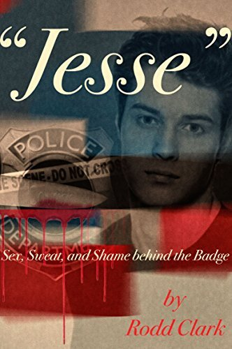 Jesse: Sex, Sweat and Shame Behind the Badge Rodd Clark