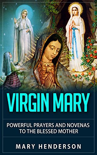 Virgin Mary: Powerful Prayers And Novenas To The Blessed Mother Mary Henderson