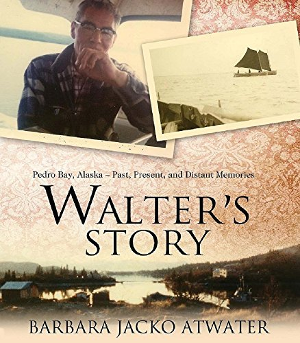Walters Story: Pedro Bay, Alaska -- Past, Present, and Distant Memories  by  Barbara Atwater