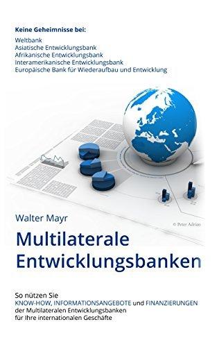 Multilaterale Entwicklungsbanken: Keine Geheimnisse bei Weltbank, Asiatischer-, Afrikanischer-, Interamerikanischer Entwicklungsbank und Europäischer Bank ... und Entwicklung  by  Walter Mayr