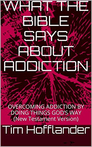 WHAT THE BIBLE SAYS ABOUT ADDICTION: OVERCOMING ADDICTION BY DOING THINGS GODS WAY  by  Tim Hofflander