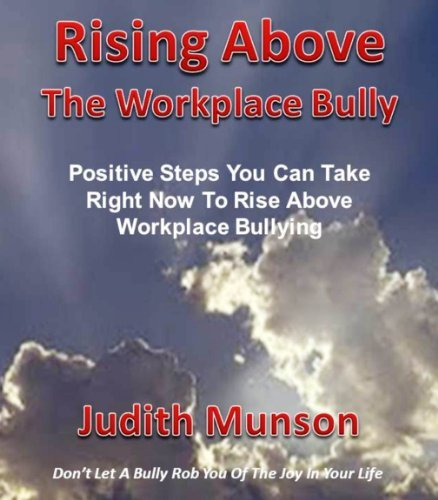 Rising Above The Workplace Bully: Positive steps you can take right now to rise above that workplace bully  by  Judith Munson