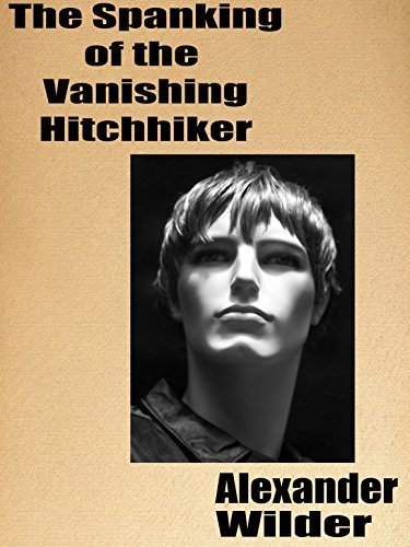 The Spanking of the Vanishing Hitchhiker: A Gay Spanking Romance  by  Alexander Wilder