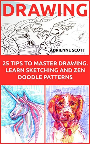 Drawing: 25 Tips to Master Drawing Learn Sketching and Zen Doodle Patterns: (How To Draw, Drawing Books, Sketching, Drawing, Drawing Ideas, Drawing Tool, Zentangle, Drawing Patterns, Doodling) Adrienne Scott