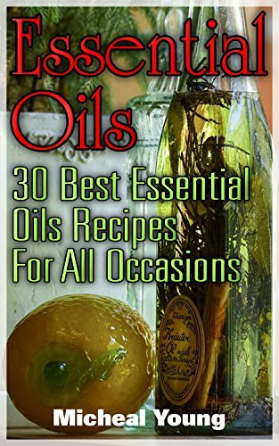 Essential Oils: 30 Best Essential Oils Recipes For All Occasions Micheal Young