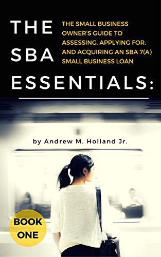 The SBA Essentials: The Small Business Owners Guide to Assessing, Applying For, and Acquiring an SBA 7(a) Small Business Loan  by  Andrew M. Holland Jr.