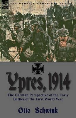 Ypres, 1914: The German Perspective of the Early Battles of the First World War Otto Schwink