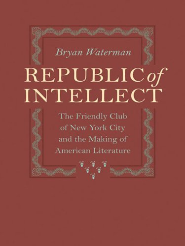Republic of Intellect: The Friendly Club of New York City and the Making of American Literature  by  Bryan Waterman