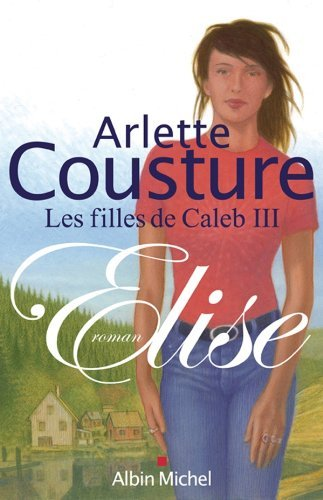 Elise : Les Filles de Caleb - tome 3  by  Arlette Cousture
