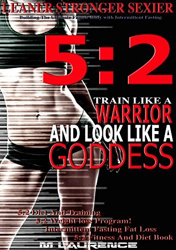 5:2 Fitness and Diet Book, Leaner Stronger Sexier, Building The Ultimate Female Body with Intermittent Fasting, Train Like A Warrior and look like A Goddess, ... 5:2 Diet and Training: 5:2 Weight Training  by  M Laurence