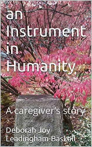 An Instrument in Humanity: A caregivers story Deborah Joy Leadingham-Baskall