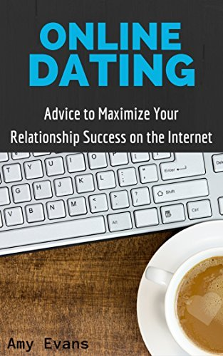 Online Dating: Advice to Maximize Your Relationship Success on the Internet: Guide to Finding Success with Online Dating  by  Amy Evans