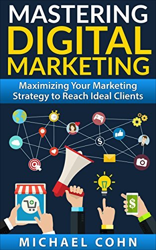 Mastering Digital Marketing: Maximizing Your Marketing Strategy to Reach Ideal Clients Michael Cohn