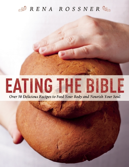 Eating the Bible: Over 50 Delicious Recipes to Feed Your Body and Nourish Your Soul Rena Rossner